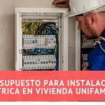 Presupuesto para instalación eléctrica en vivienda unifamiliar